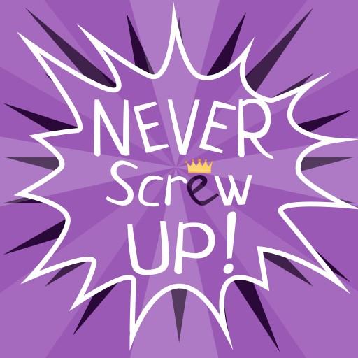 Never screw up!
